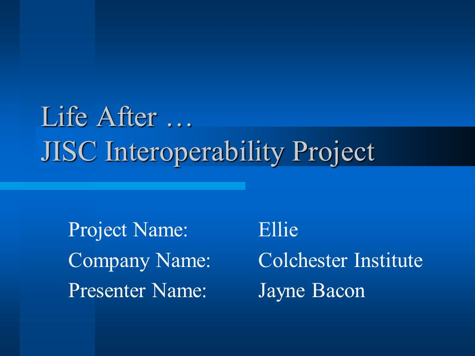 Life After … JISC Interoperability Project Project Name: Ellie Company Name: Colchester Institute Presenter Name: Jayne Bacon
