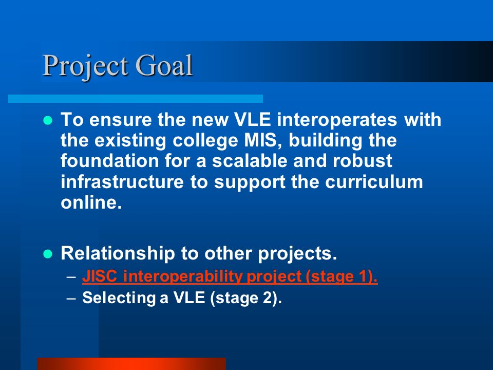 Project Goal To ensure the new VLE interoperates with the existing college MIS, building the foundation for a scalable and robust infrastructure to support the curriculum online.