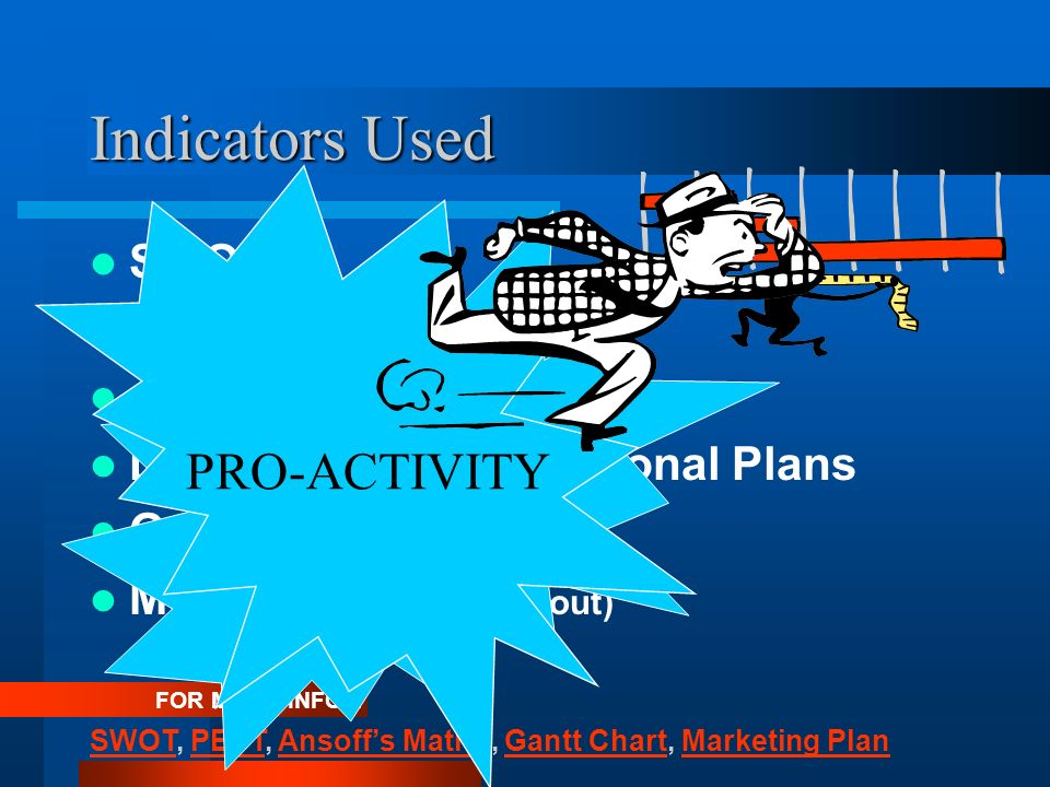 Indicators Used SWOT PEST Ansoffs Matrix (risks) Development / Operational Plans Gantt Chart Marketing Plan (roll out) FOR MORE INFO... SWOTSWOT, PEST