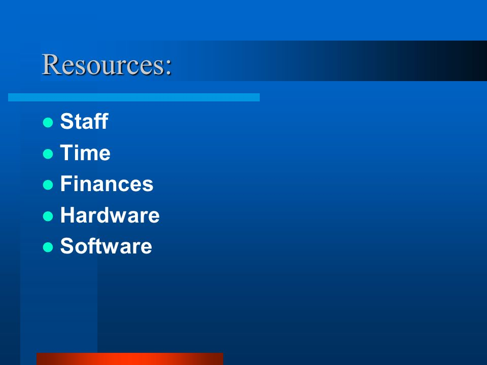 Resources: Staff Time Finances Hardware Software
