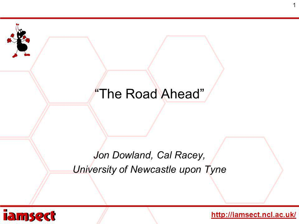 http://iamsect.ncl.ac.uk/ 1 The Road Ahead Jon Dowland, Cal Racey, University of Newcastle upon Tyne
