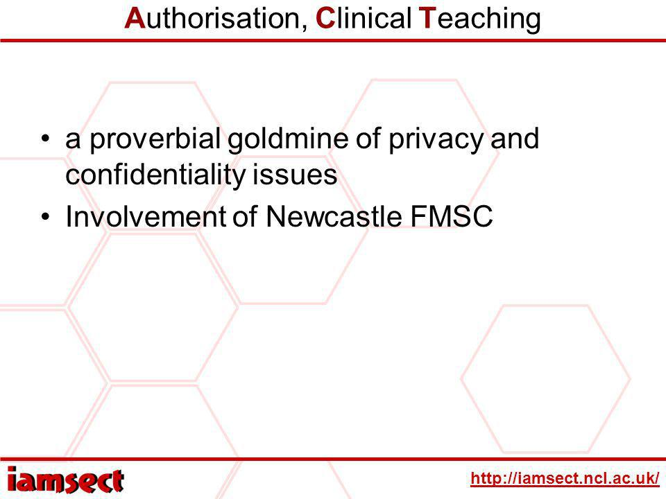 http://iamsect.ncl.ac.uk/ Authorisation, Clinical Teaching a proverbial goldmine of privacy and confidentiality issues Involvement of Newcastle FMSC