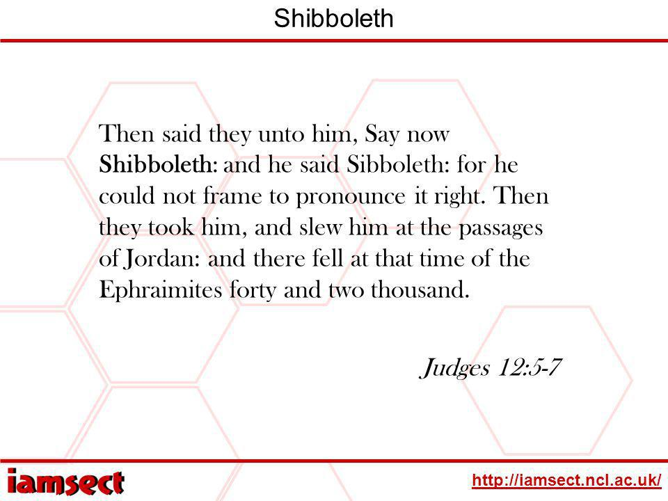 http://iamsect.ncl.ac.uk/ Shibboleth Then said they unto him, Say now Shibboleth: and he said Sibboleth: for he could not frame to pronounce it right.