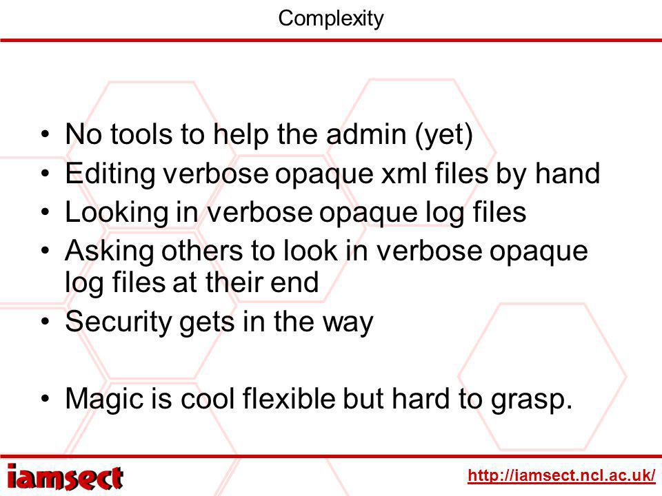 http://iamsect.ncl.ac.uk/ Complexity No tools to help the admin (yet) Editing verbose opaque xml files by hand Looking in verbose opaque log files Asking others to look in verbose opaque log files at their end Security gets in the way Magic is cool flexible but hard to grasp.