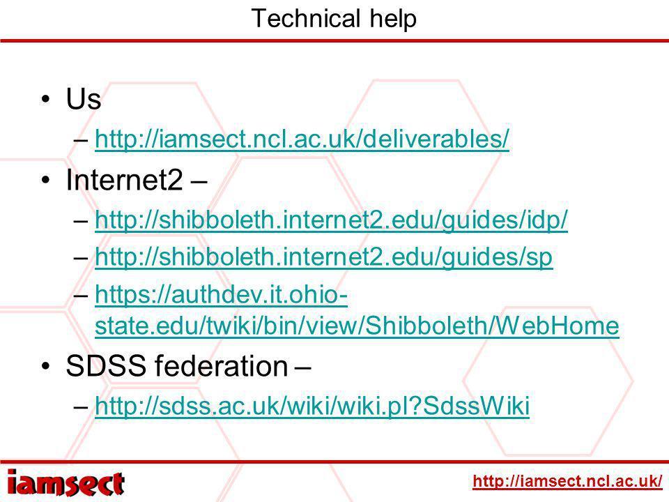 http://iamsect.ncl.ac.uk/ Technical help Us –http://iamsect.ncl.ac.uk/deliverables/http://iamsect.ncl.ac.uk/deliverables/ Internet2 – –http://shibboleth.internet2.edu/guides/idp/http://shibboleth.internet2.edu/guides/idp/ –http://shibboleth.internet2.edu/guides/sphttp://shibboleth.internet2.edu/guides/sp –https://authdev.it.ohio- state.edu/twiki/bin/view/Shibboleth/WebHomehttps://authdev.it.ohio- state.edu/twiki/bin/view/Shibboleth/WebHome SDSS federation – –http://sdss.ac.uk/wiki/wiki.pl?SdssWikihttp://sdss.ac.uk/wiki/wiki.pl?SdssWiki