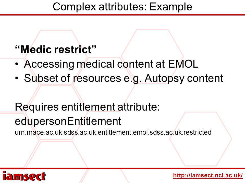 http://iamsect.ncl.ac.uk/ Complex attributes: Example Medic restrict Accessing medical content at EMOL Subset of resources e.g. Autopsy content Requir