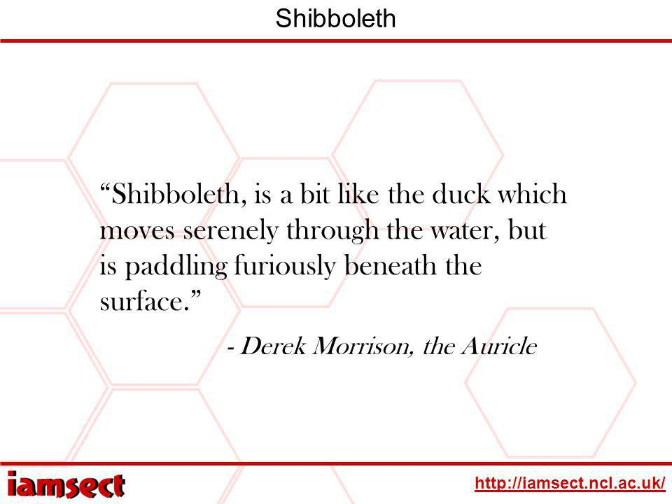 http://iamsect.ncl.ac.uk/ Shibboleth Shibboleth, is a bit like the duck which moves serenely through the water, but is paddling furiously beneath the surface.