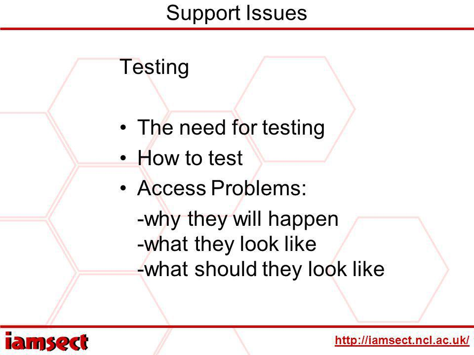 http://iamsect.ncl.ac.uk/ Support Issues Testing The need for testing How to test Access Problems: -why they will happen -what they look like -what should they look like