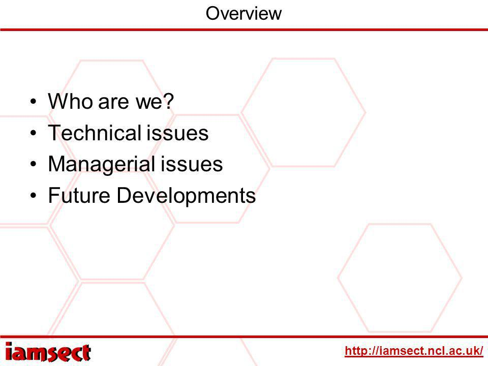 http://iamsect.ncl.ac.uk/ Overview Who are we? Technical issues Managerial issues Future Developments