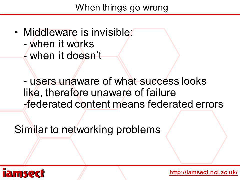 http://iamsect.ncl.ac.uk/ When things go wrong Middleware is invisible: - when it works - when it doesnt - users unaware of what success looks like, therefore unaware of failure -federated content means federated errors Similar to networking problems