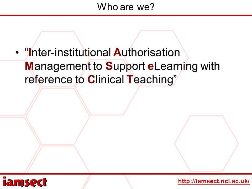 http://iamsect.ncl.ac.uk/ Inter-institutional Authorisation Management to Support eLearning with reference to Clinical Teaching Who are we