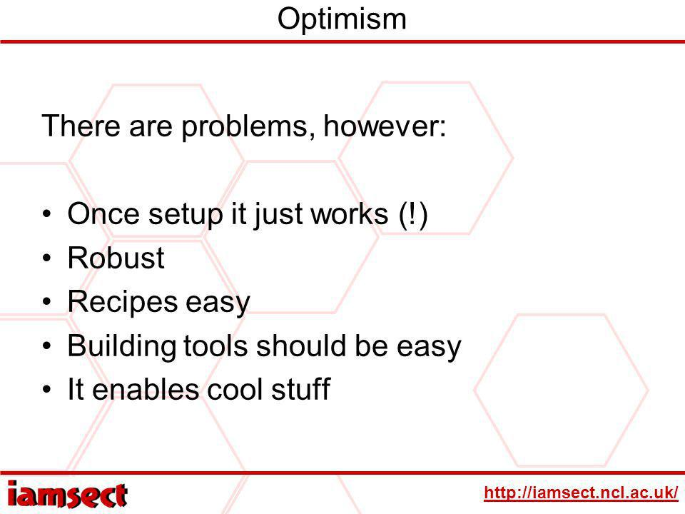 http://iamsect.ncl.ac.uk/ Optimism There are problems, however: Once setup it just works (!) Robust Recipes easy Building tools should be easy It enables cool stuff