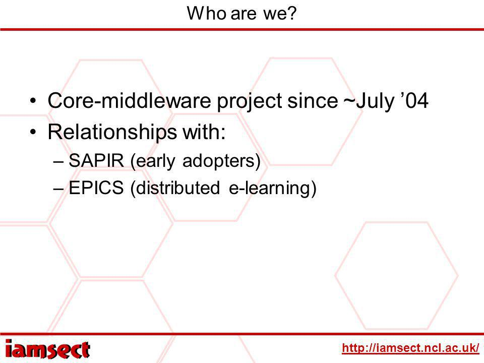 http://iamsect.ncl.ac.uk/ Who are we? Core-middleware project since ~July 04 Relationships with: –SAPIR (early adopters) –EPICS (distributed e-learnin