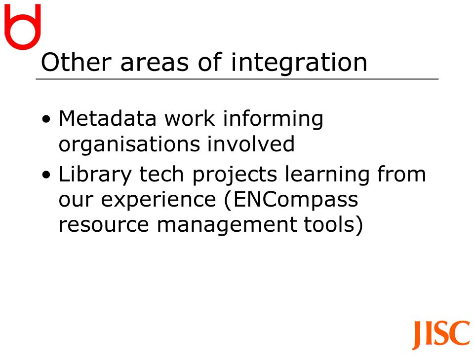 Other areas of integration Metadata work informing organisations involved Library tech projects learning from our experience (ENCompass resource management tools)