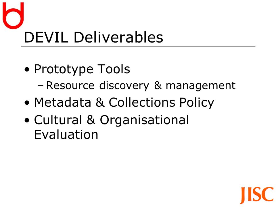 DEVIL Deliverables Prototype Tools –Resource discovery & management Metadata & Collections Policy Cultural & Organisational Evaluation