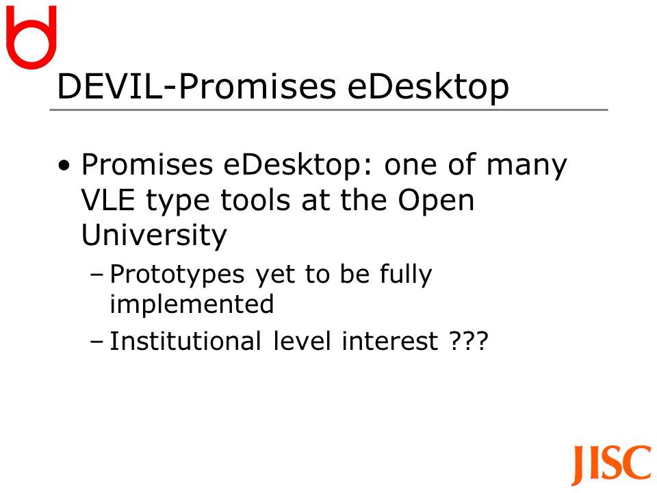 DEVIL-Promises eDesktop Promises eDesktop: one of many VLE type tools at the Open University –Prototypes yet to be fully implemented –Institutional level interest ???