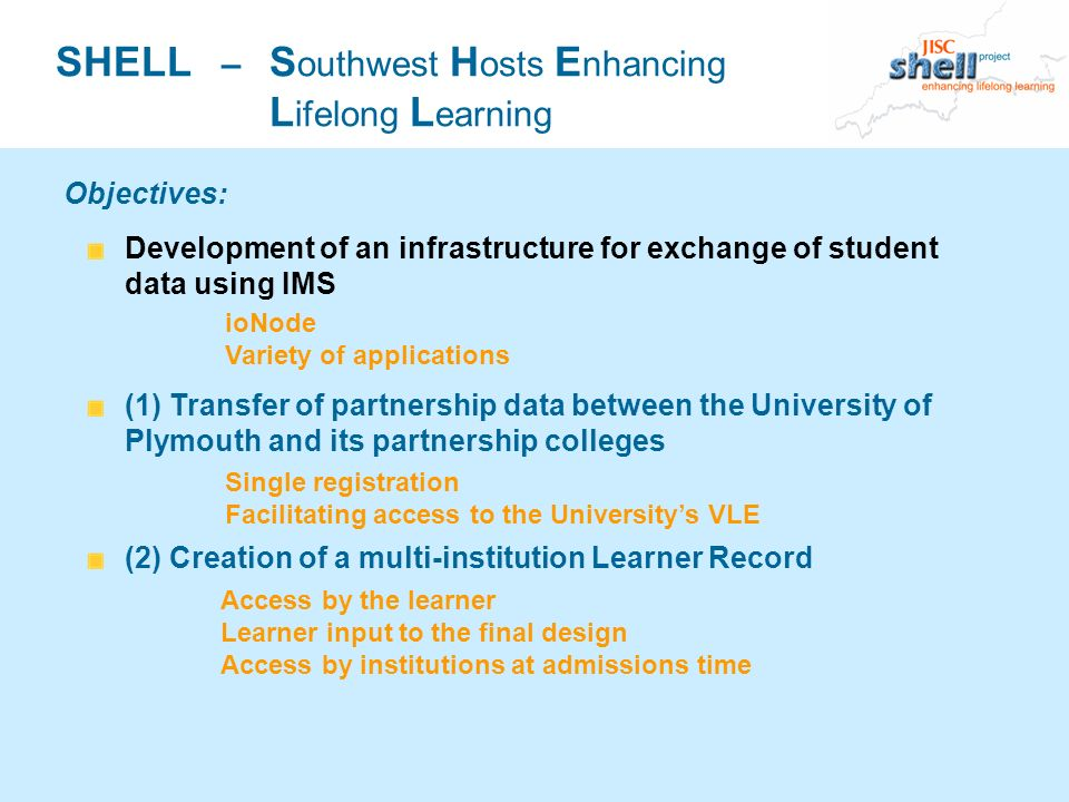 SHELL – S outhwest H osts E nhancing L ifelong L earning Development of an infrastructure for exchange of student data using IMS (1) Transfer of partnership data between the University of Plymouth and its partnership colleges (2) Creation of a multi-institution Learner Record Objectives: ioNode Variety of applications Single registration Facilitating access to the Universitys VLE Access by the learner Learner input to the final design Access by institutions at admissions time