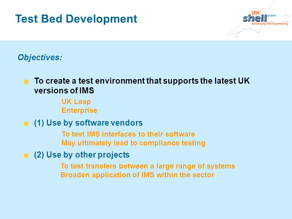 Test Bed Development To create a test environment that supports the latest UK versions of IMS (1) Use by software vendors (2) Use by other projects Objectives: To test IMS interfaces to their software May ultimately lead to compliance testing To test transfers between a large range of systems Broaden application of IMS within the sector UK Leap Enterprise