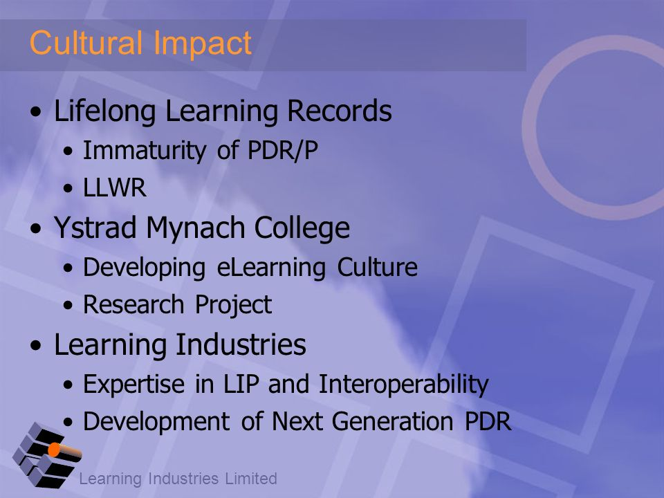 Learning Industries Limited Cultural Impact Lifelong Learning Records Immaturity of PDR/P LLWR Ystrad Mynach College Developing eLearning Culture Research Project Learning Industries Expertise in LIP and Interoperability Development of Next Generation PDR
