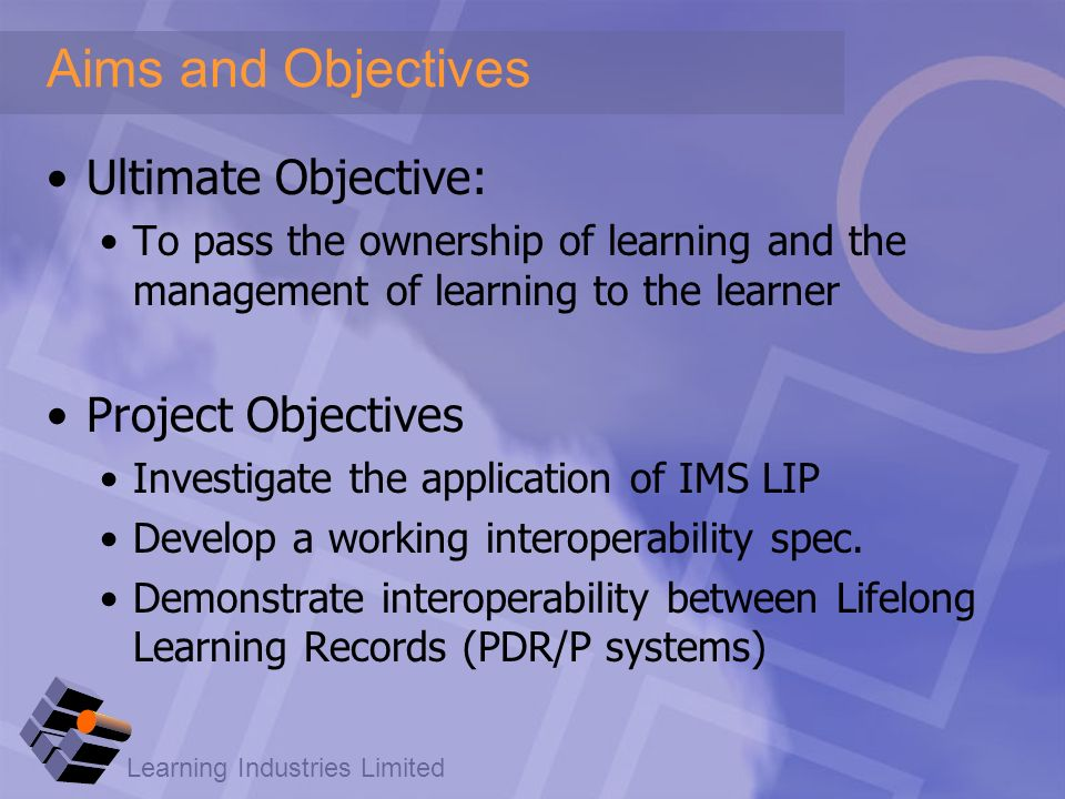 Learning Industries Limited Aims and Objectives Ultimate Objective: To pass the ownership of learning and the management of learning to the learner Project Objectives Investigate the application of IMS LIP Develop a working interoperability spec.