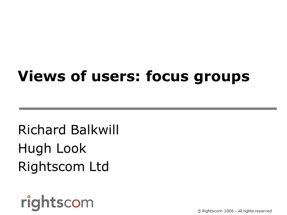 © Rightscom 2006 – All rights reserved Views of users: focus groups Richard Balkwill Hugh Look Rightscom Ltd