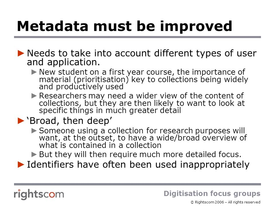 Digitisation focus groups © Rightscom 2006 – All rights reserved Metadata must be improved Needs to take into account different types of user and appl