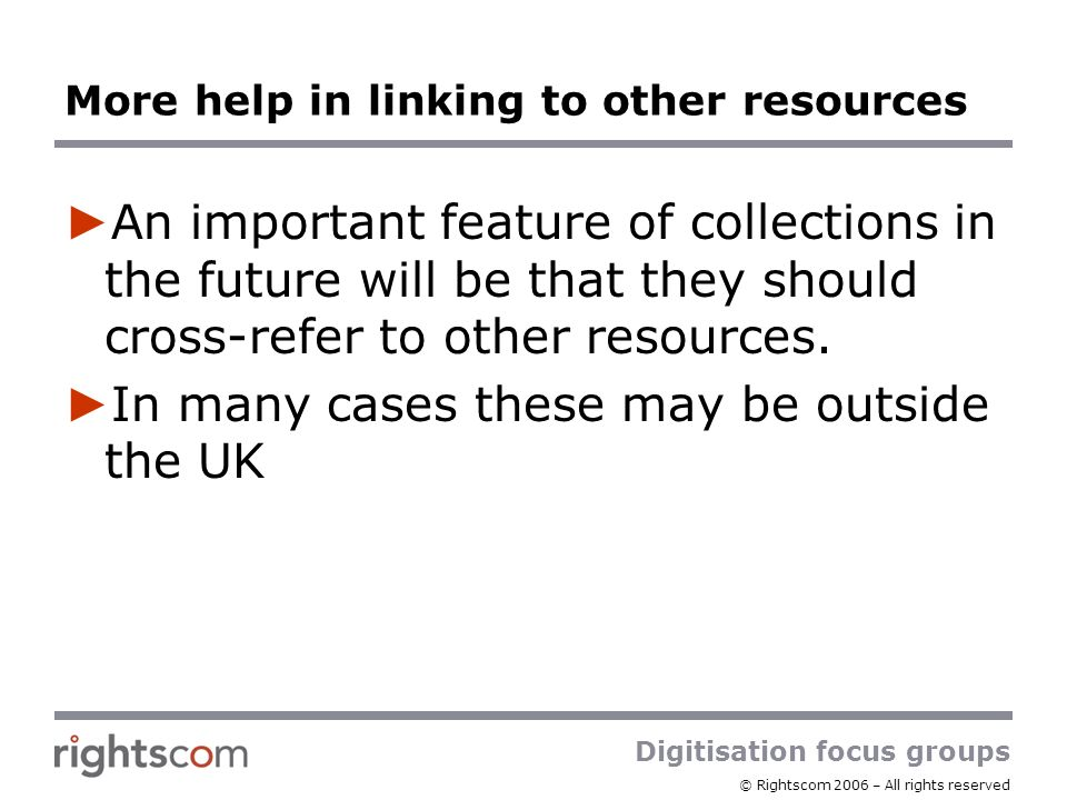Digitisation focus groups © Rightscom 2006 – All rights reserved More help in linking to other resources An important feature of collections in the future will be that they should cross-refer to other resources.