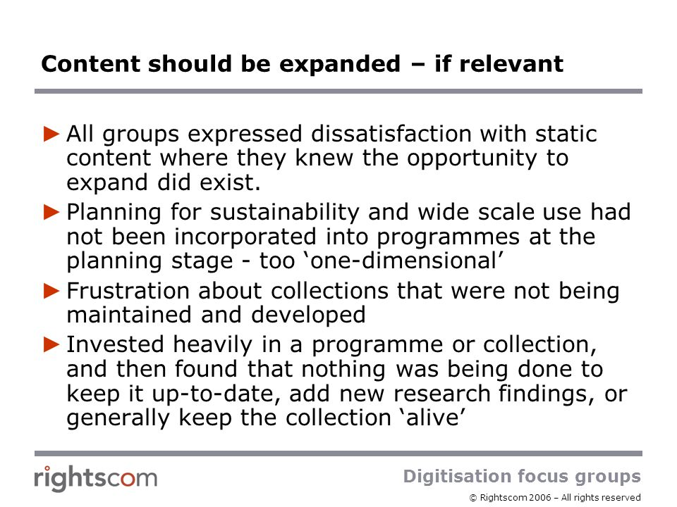 Digitisation focus groups © Rightscom 2006 – All rights reserved Content should be expanded – if relevant All groups expressed dissatisfaction with static content where they knew the opportunity to expand did exist.