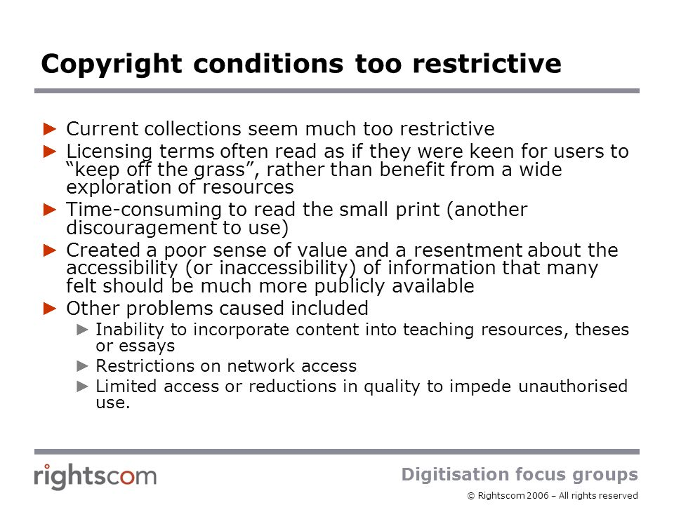 Digitisation focus groups © Rightscom 2006 – All rights reserved Copyright conditions too restrictive Current collections seem much too restrictive Li