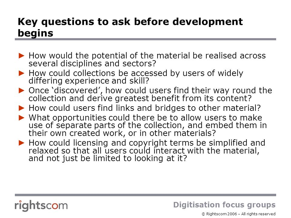 Digitisation focus groups © Rightscom 2006 – All rights reserved Key questions to ask before development begins How would the potential of the materia