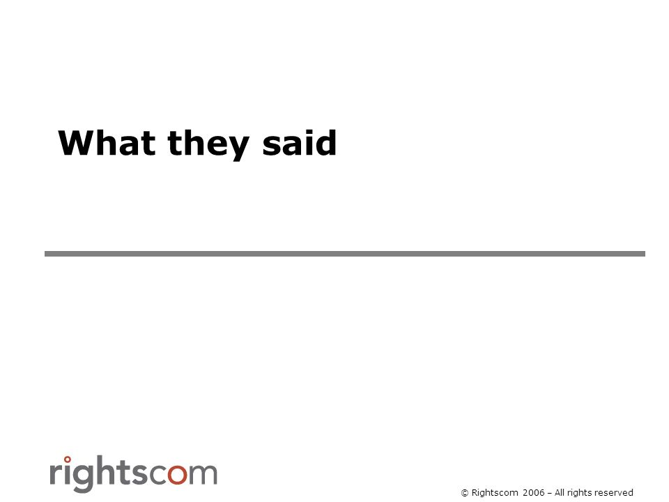 © Rightscom 2006 – All rights reserved What they said