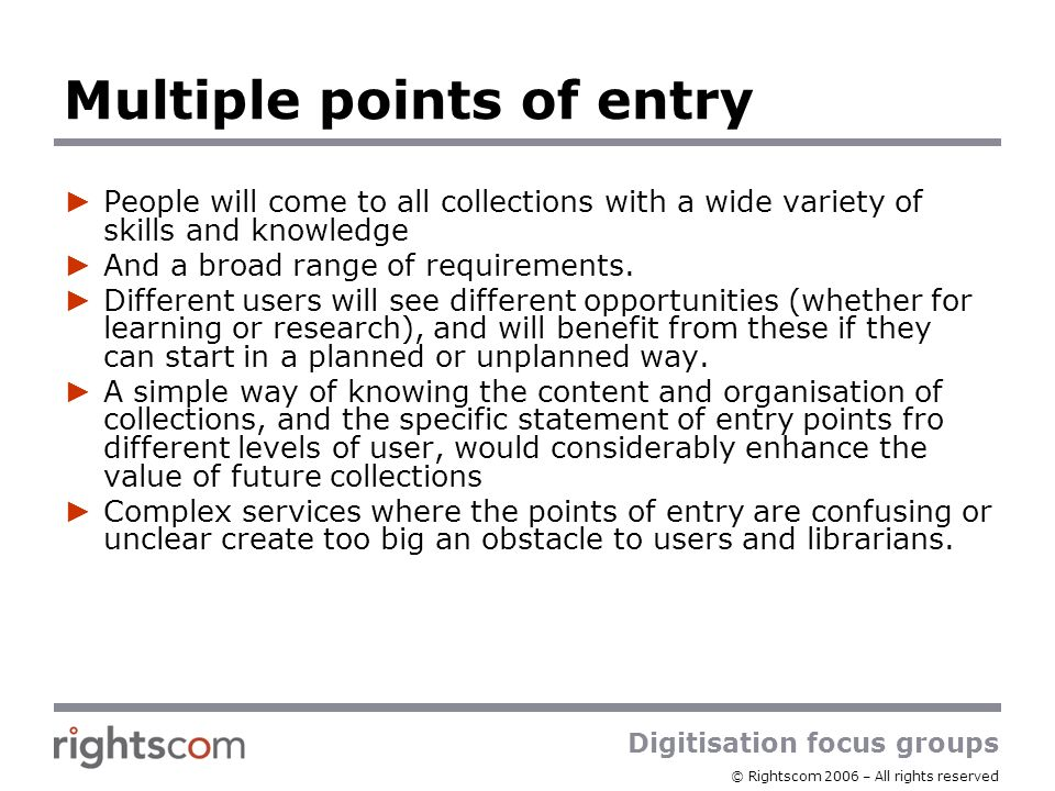 Digitisation focus groups © Rightscom 2006 – All rights reserved Multiple points of entry People will come to all collections with a wide variety of skills and knowledge And a broad range of requirements.