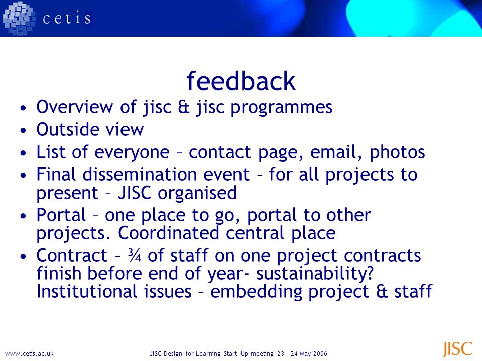 www.cetis.ac.ukJISC Design for Learning Start Up meeting 23 – 24 May 2006 feedback Overview of jisc & jisc programmes Outside view List of everyone – contact page, email, photos Final dissemination event – for all projects to present – JISC organised Portal – one place to go, portal to other projects.