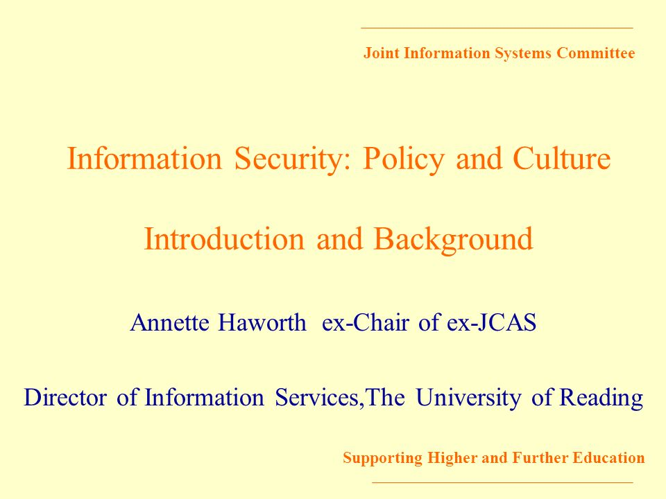 Joint Information Systems Committee Supporting Higher and Further Education Information Security: Policy and Culture Introduction and Background Annet