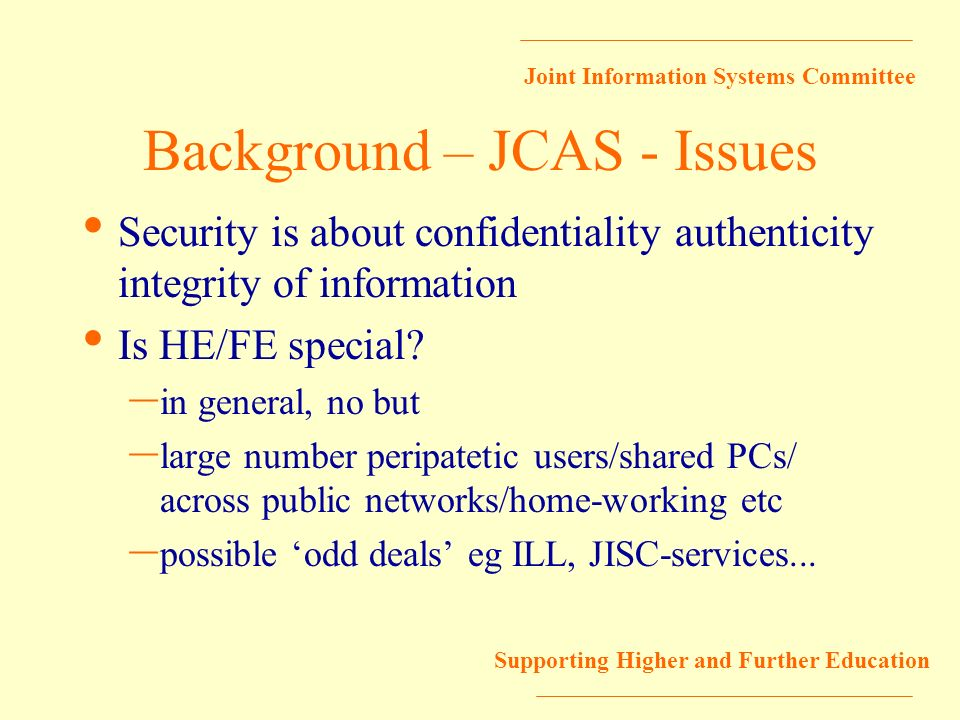 Joint Information Systems Committee Supporting Higher and Further Education Background – JCAS - Issues Security is about confidentiality authenticity