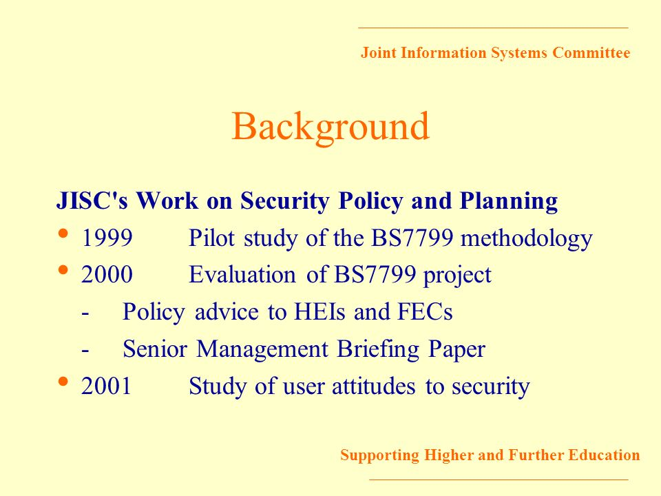 Joint Information Systems Committee Supporting Higher and Further Education Background JISC's Work on Security Policy and Planning 1999Pilot study of