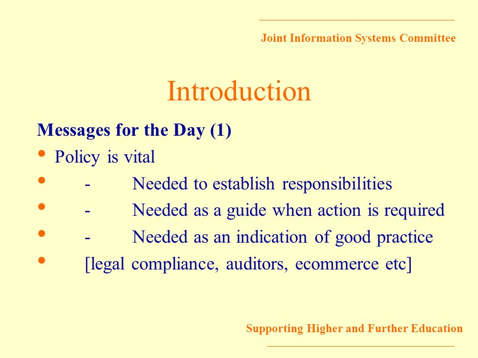 Joint Information Systems Committee Supporting Higher and Further Education Introduction Messages for the Day (1) Policy is vital -Needed to establish