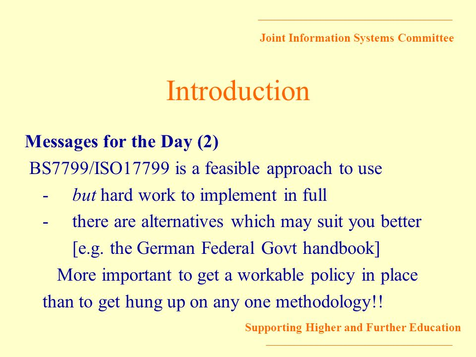 Joint Information Systems Committee Supporting Higher and Further Education Introduction Messages for the Day (2) BS7799/ISO17799 is a feasible approa