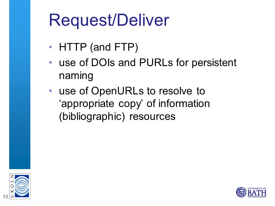 13 Request/Deliver HTTP (and FTP) use of DOIs and PURLs for persistent naming use of OpenURLs to resolve to appropriate copy of information (bibliographic) resources