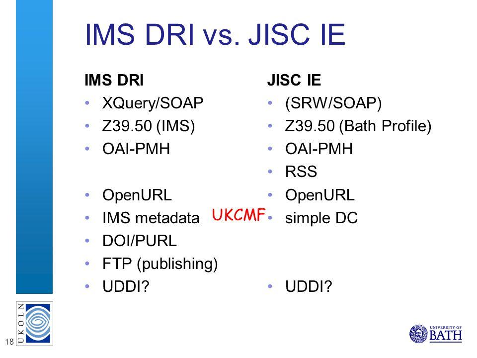 18 IMS DRI vs. JISC IE IMS DRI XQuery/SOAP Z39.50 (IMS) OAI-PMH OpenURL IMS metadata DOI/PURL FTP (publishing) UDDI? JISC IE (SRW/SOAP) Z39.50 (Bath P