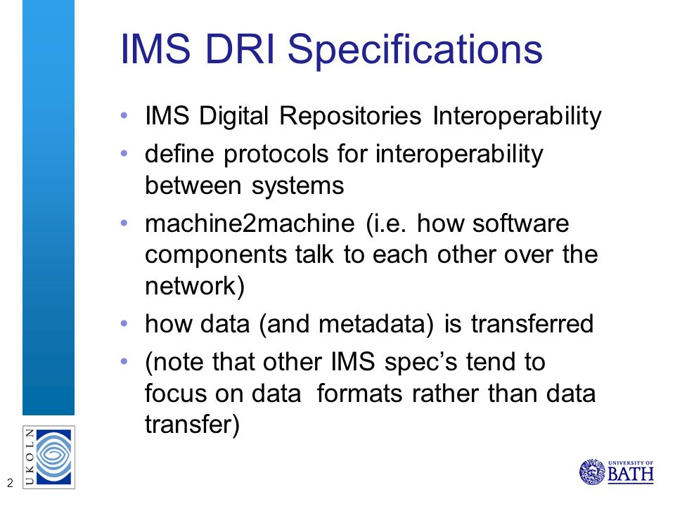 2 IMS DRI Specifications IMS Digital Repositories Interoperability define protocols for interoperability between systems machine2machine (i.e.