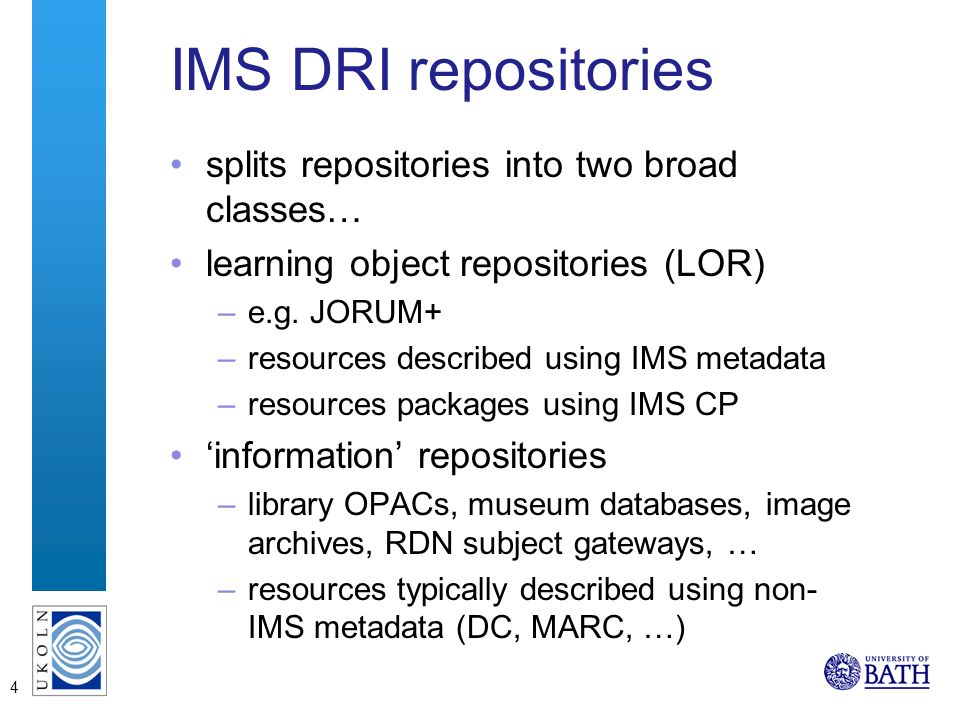 4 IMS DRI repositories splits repositories into two broad classes… learning object repositories (LOR) –e.g. JORUM+ –resources described using IMS meta
