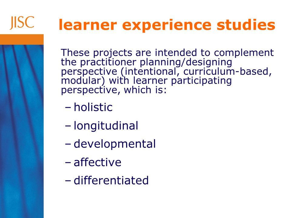 learner experience studies These projects are intended to complement the practitioner planning/designing perspective (intentional, curriculum-based, modular) with learner participating perspective, which is: –holistic –longitudinal –developmental –affective –differentiated