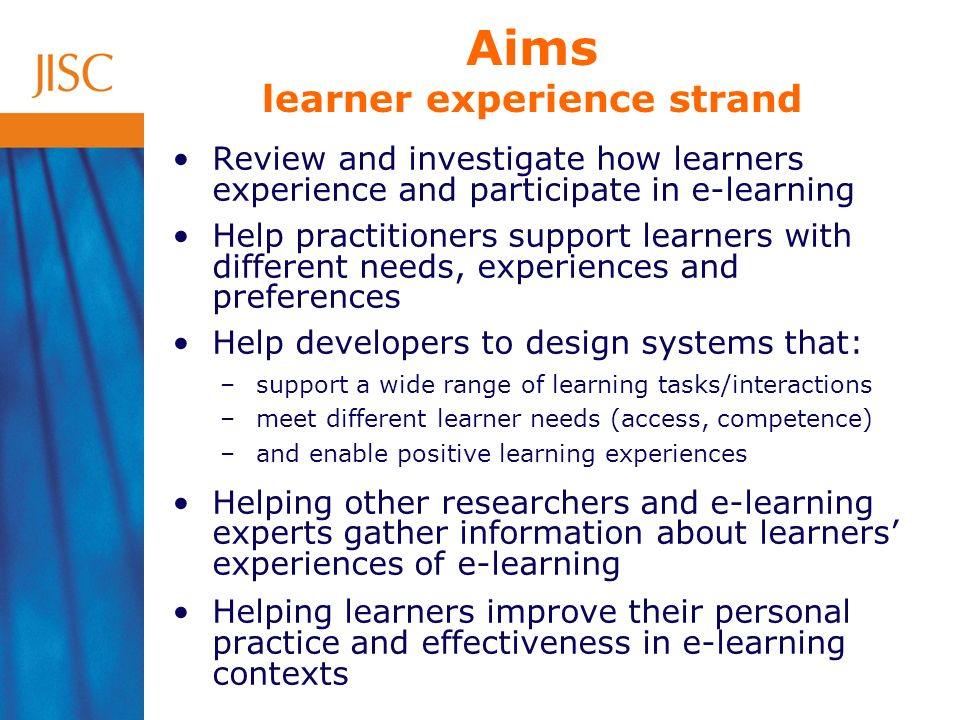 Aims learner experience strand Review and investigate how learners experience and participate in e-learning Help practitioners support learners with different needs, experiences and preferences Help developers to design systems that: –support a wide range of learning tasks/interactions –meet different learner needs (access, competence) –and enable positive learning experiences Helping other researchers and e-learning experts gather information about learners experiences of e-learning Helping learners improve their personal practice and effectiveness in e-learning contexts