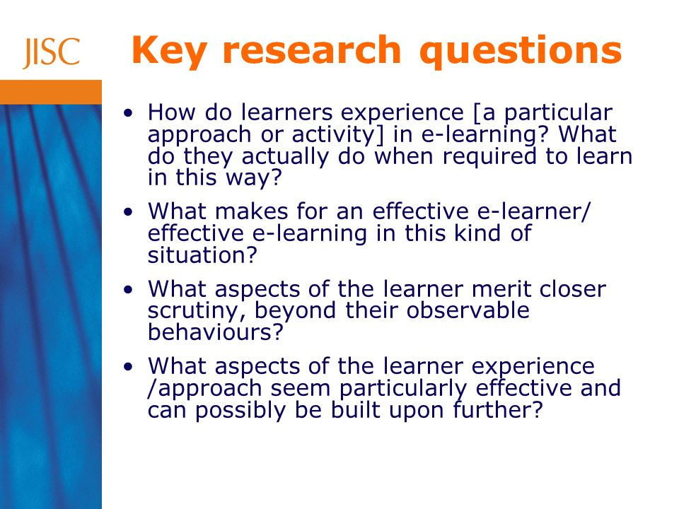 Key research questions How do learners experience [a particular approach or activity] in e-learning.