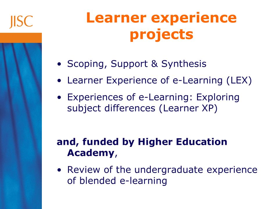 Scoping, Support & Synthesis Learner Experience of e-Learning (LEX) Experiences of e-Learning: Exploring subject differences (Learner XP) and, funded by Higher Education Academy, Review of the undergraduate experience of blended e-learning Learner experience projects
