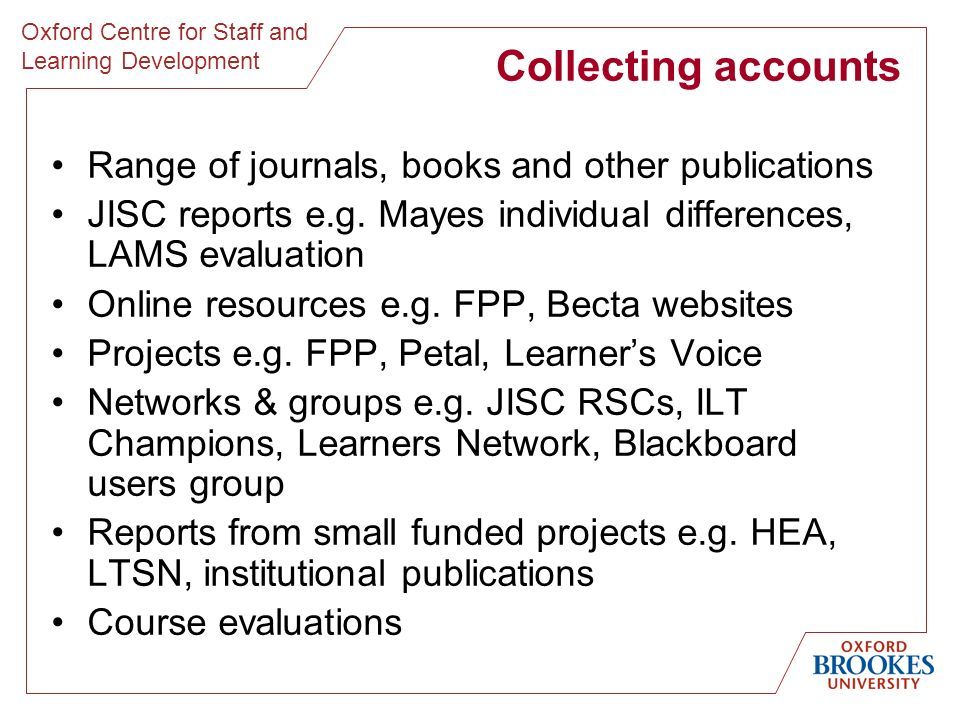 Oxford Centre for Staff and Learning Development Collecting accounts Range of journals, books and other publications JISC reports e.g. Mayes individua