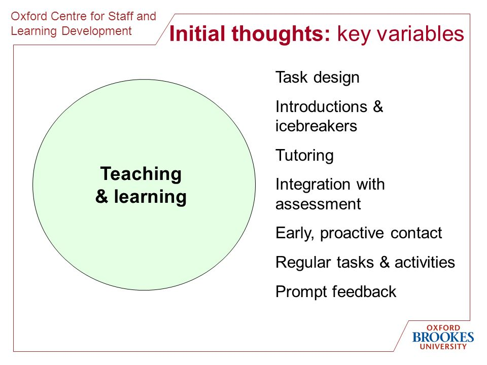 Oxford Centre for Staff and Learning Development Initial thoughts: key variables Teaching & learning Task design Introductions & icebreakers Tutoring Integration with assessment Early, proactive contact Regular tasks & activities Prompt feedback