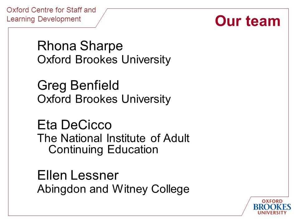 Oxford Centre for Staff and Learning Development Our team Rhona Sharpe Oxford Brookes University Greg Benfield Oxford Brookes University Eta DeCicco The National Institute of Adult Continuing Education Ellen Lessner Abingdon and Witney College