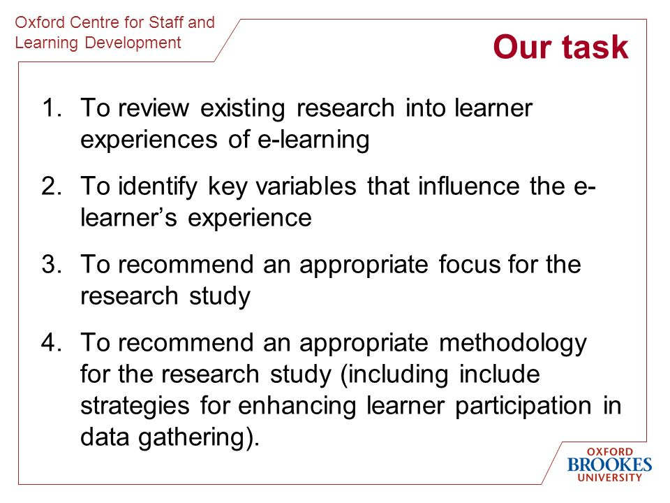 Oxford Centre for Staff and Learning Development Our task 1.To review existing research into learner experiences of e-learning 2.To identify key variables that influence the e- learners experience 3.To recommend an appropriate focus for the research study 4.To recommend an appropriate methodology for the research study (including include strategies for enhancing learner participation in data gathering).